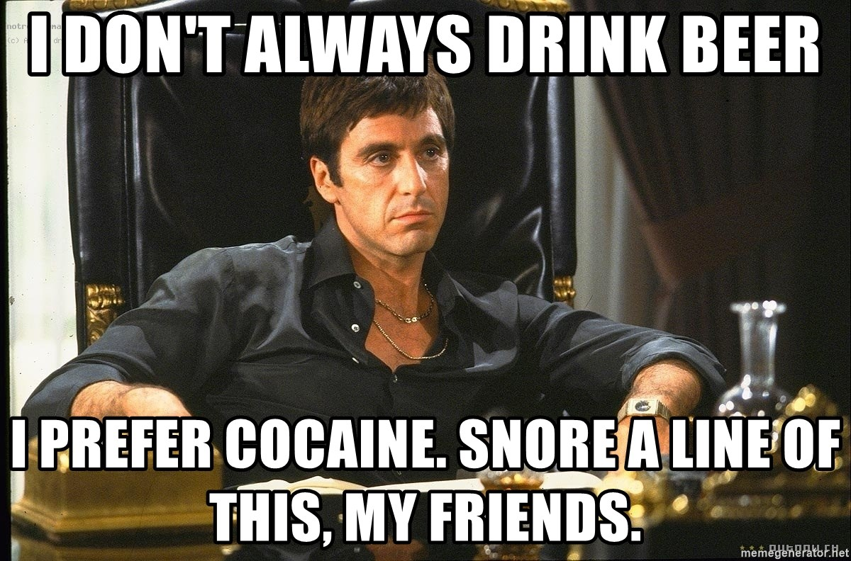 Scarface - I Don't Always Drink Beer I prefer cocaine. snore a line of this, my friends.