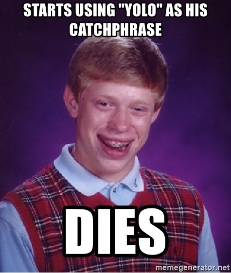 "Bad Luck Brian - starts using ""yolo"" as his catchphrase dies"
