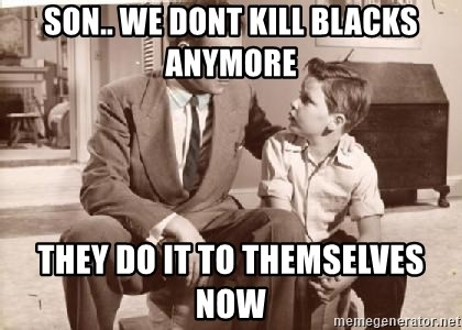 Racist Father - son.. we dont kill blacks anymore they do it to themselves now