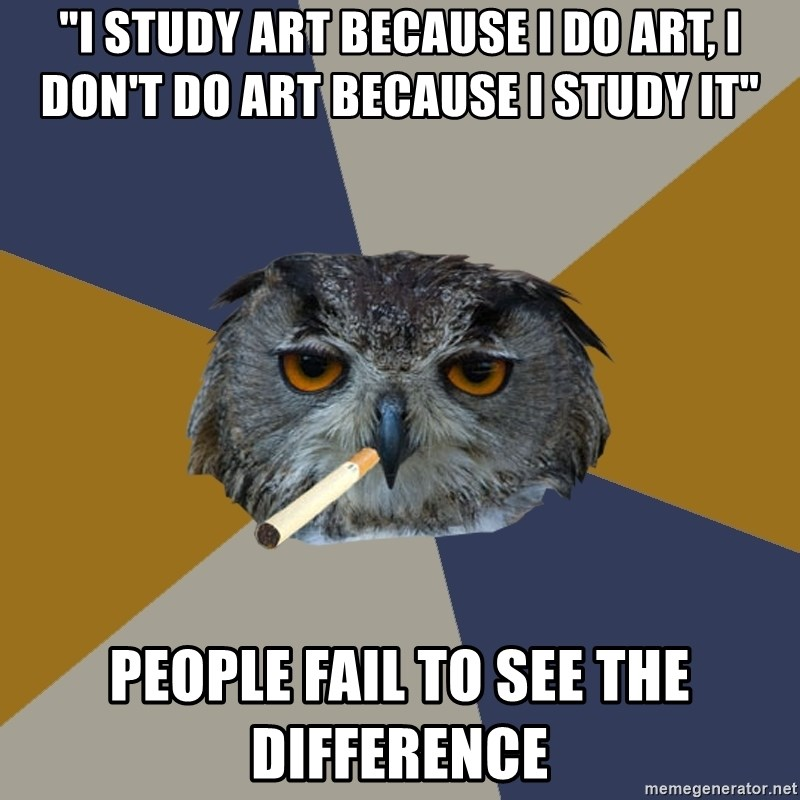 "Art Student Owl - ""i study art because i do art, i don't do art because i study it"" people fail to see the difference"