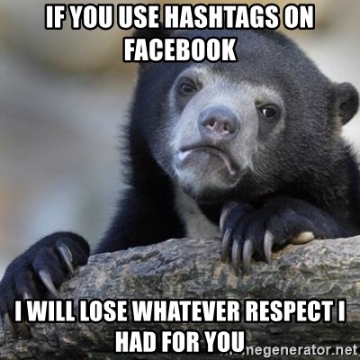Confession Bear - if you use hashtags on facebook i will lose whatever respect i had for you