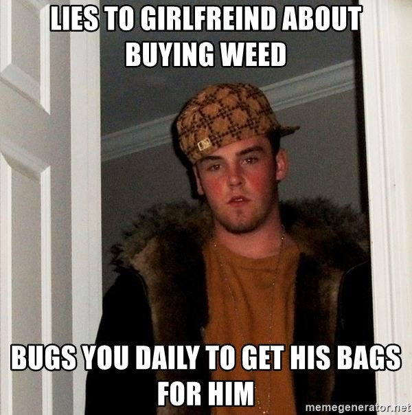 Scumbag Steve - lies to girlfreind about buying weed bugs you daily to get his bags for him