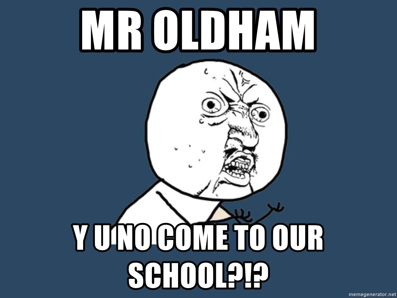 Y U No - Mr Oldham y u no come to our school?!?