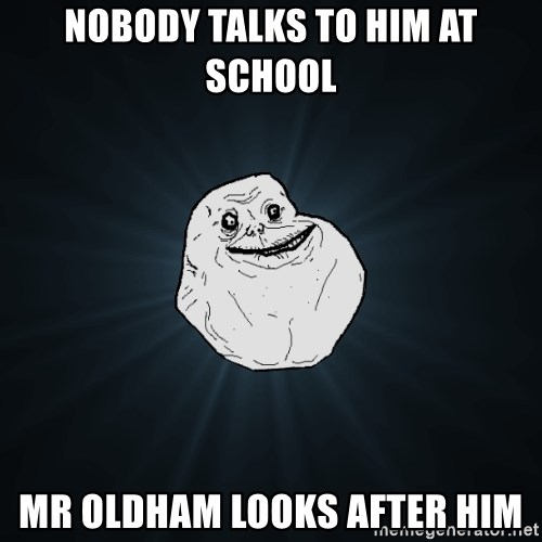 Forever Alone - Nobody talks to him at school mr oldham looks after him
