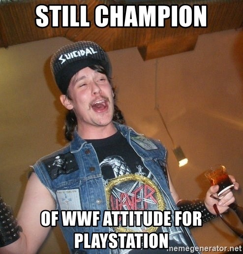 Extremely Drunk Metalhead - Still champion Of wWf attitude for Playstation