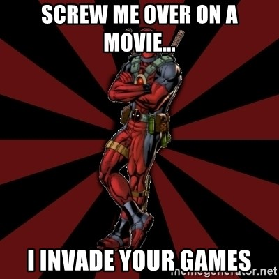 FTFW Deadpool - Screw me over on a movie... I invade your games