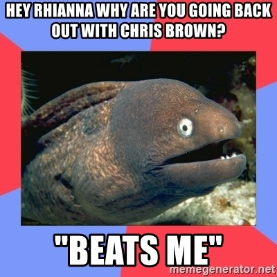 """Bad Joke Eels - hey rhianna why are you going back out with chris brown? """"beats me"""""""