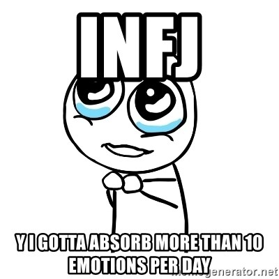 INFJ Y I GOTTA ABSORB MORE THAN 10 EMOTIONS PER DAY - pleaseguy
