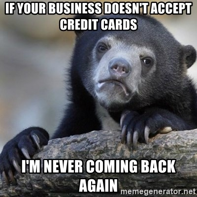 Confession Bear - If your business doesn't accept credit cards I'm never coming back again