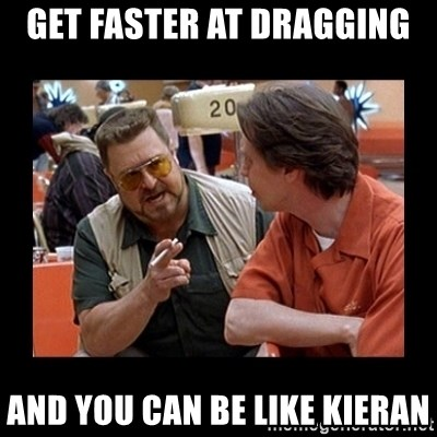 walter sobchak - GET FASTER AT DRAGGING AND YOU CAN BE LIKE KIERAN