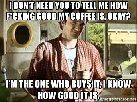 Jimmy (Pulp Fiction) - I don't need you to tell me how f*cKing good my Coffee IS, OKay? I'm the one who buys it, I know how good it is.