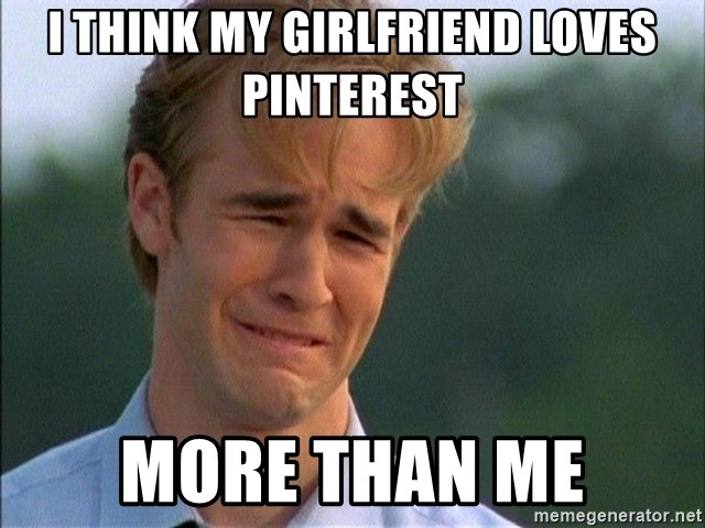Dawson Crying - I think my girlfriend loves pinterest more than me