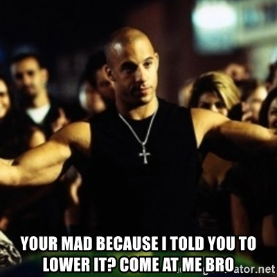 Dom Fast and Furious - Your mad because I told you to lower it? COME at me bro