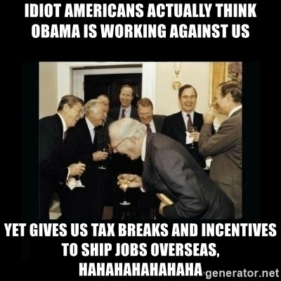 Rich Men Laughing - idiot americans actually think obama is working against us yet gives us tax breaks and incentives to ship jobs overseas, hahahahahahaha