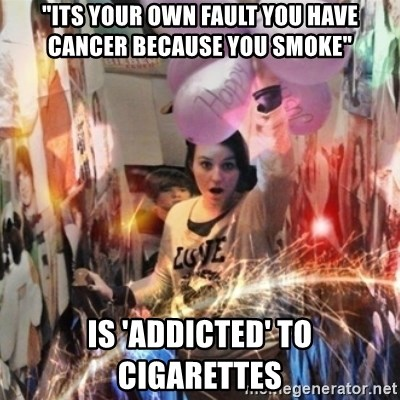 "Annoying manda - ""its your own fault you have cancer because you smoke"" is 'addicted' to cigarettes"