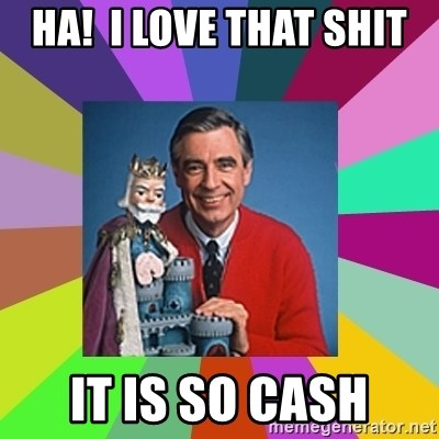 mr rogers  - Ha!  I love that shit IT is so cash