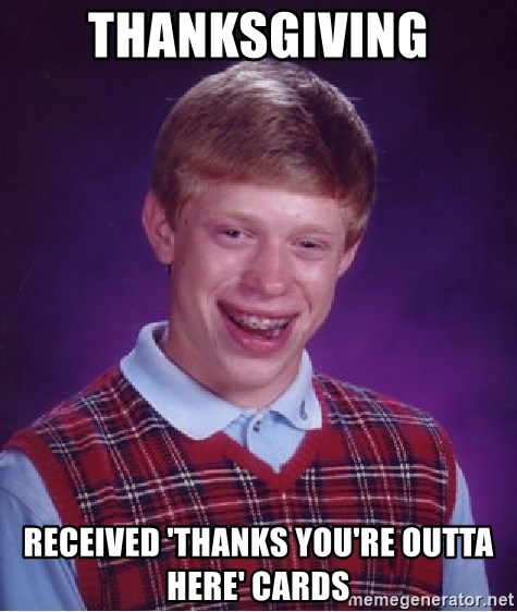 Bad Luck Brian - Thanksgiving Received 'thanks you're outta here' cards