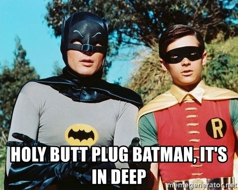 Batman meme - HOLY BUTT PLUG BATMAN, IT'S IN DEEP