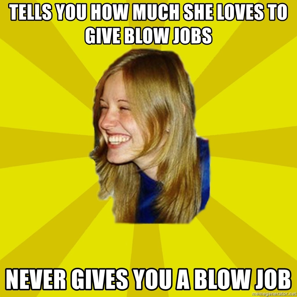 Trologirl - tells you how much she loves to give blow jobs never gives you a blow job