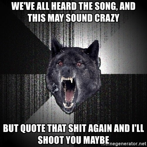 Insanity Wolf - we've all heard the song, and this may sound crazy but quote that shit again and i'll shoot you maybe