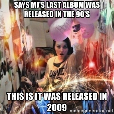 Annoying manda - says mj's last album was released in the 90's this is it was released in 2009
