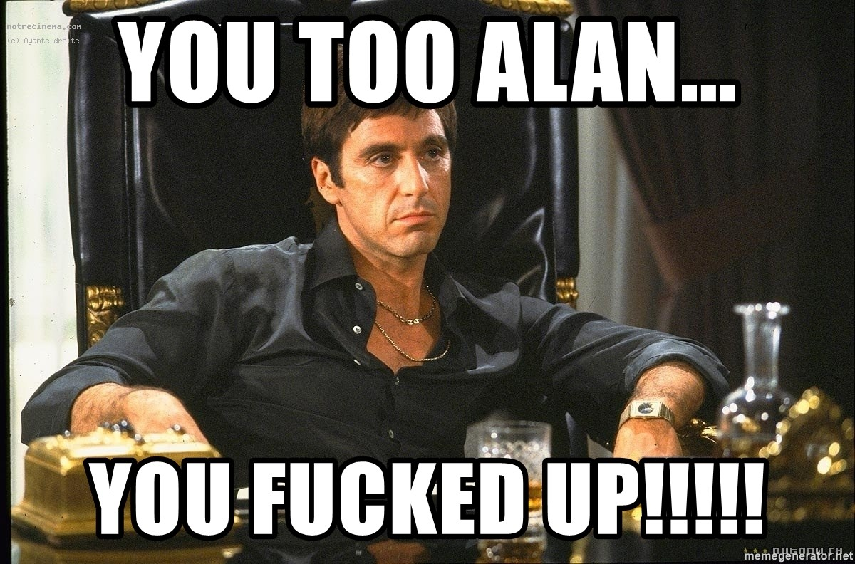 Scarface - You too Alan... You fucked up!!!!!