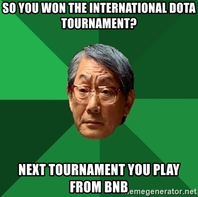 High Expectations Asian Father - so you won the international dota tournament? next tournament you play from bnb