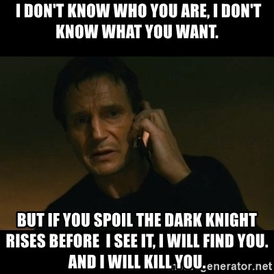 liam neeson taken -  I don't KnOw who you are, I don't Know what you want. But if you spoil The dark knight rises before  I see it, I will find you. And I will kill you.
