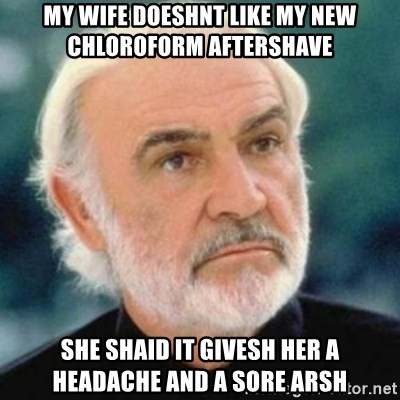 Sean Connery - My wife doeshnt like my new chloroform aftershave she shaid it givesh her a headache and a sore arsh