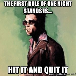 Tyler Durden 2 - the first rule of one night stands is.... hit it and quit it