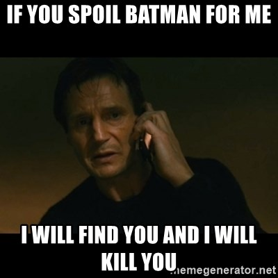 liam neeson taken - If you spoil batman for me I will find you and I will kill you