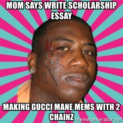 mom says write scholarship essay making gucci mane mems with