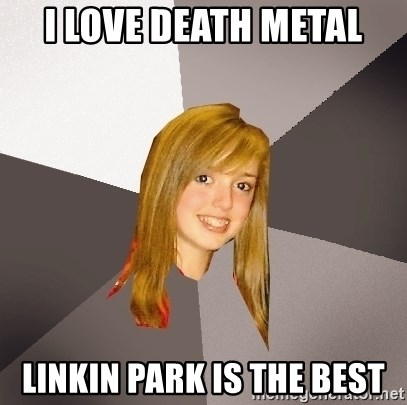 Musically Oblivious 8th Grader - i love death metal linkin park is the best