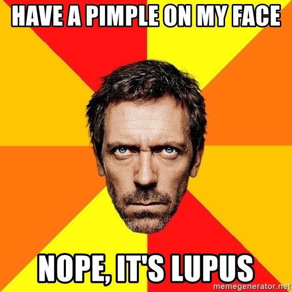 Diagnostic House - Have a pimple on my face Nope, It's lupus