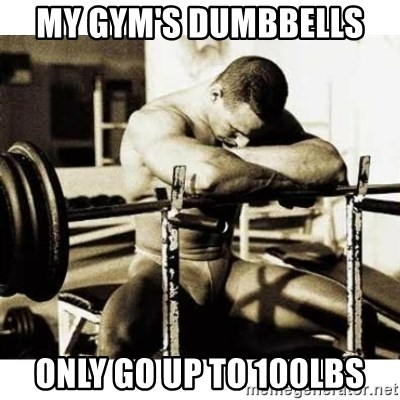 Sad Bodybuilder - My gym's Dumbbells  Only go up to 100lbs
