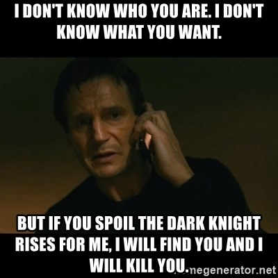liam neeson taken - I DON'T KNOW WHO YOU ARE. I DON'T KNOW WHAT YOU WANT. BUT IF YOU SPOIL THE DARK KNIGHT RISES FOR ME, I WILL FIND YOU AND I WILL KILL YOU.