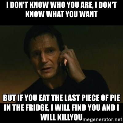 liam neeson taken - I don't know who you are, i don't know what you want but if you eat the last piece of pie in the fridge, i will find you and i will killyou