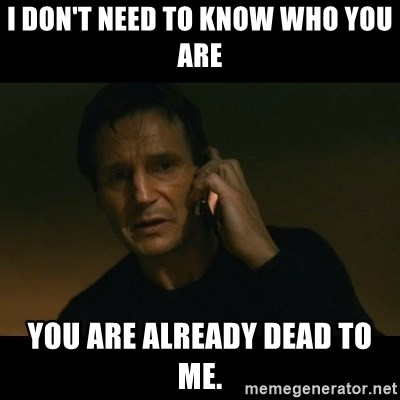 liam neeson taken - I don't need to know who you are You are already dead to me.