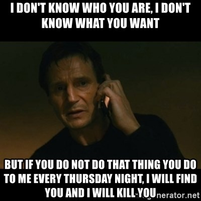 liam neeson taken - i don't know who you are, i don't know what you want but if you do not do that thing you do to me every thursday night, i will find you and i will kill you