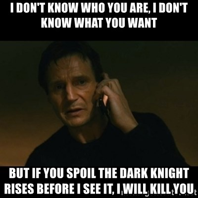 liam neeson taken - i don't know who you are, i don't know what you want but if you spoil the dark knight rises before i see it, i will kill you