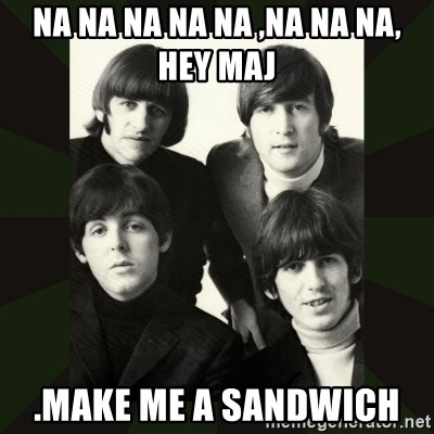 beatles - Na na na na na ,na na na, hey maj  .Make me a sandwich