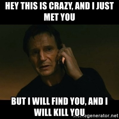 liam neeson taken - Hey this is crazy, and i just met you but i will find you, and i will kill you
