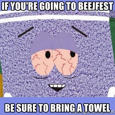 Towelie - If you're going to beejfest be sure to bring a towel