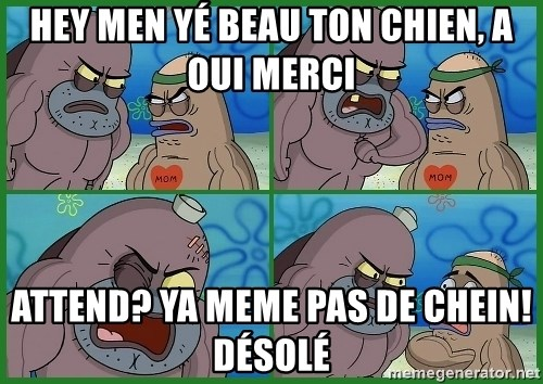 How tough are you - hey men yé beau ton chien, a oui merci attend? ya meme pas de chein! désolé