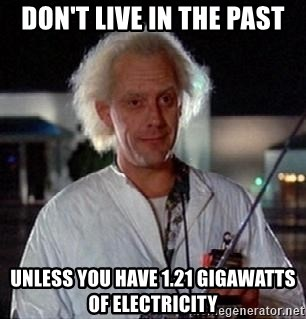 dont live in the past unless you have 121 gigawatts of electricity don't live in the past unless you have 1 21 gigawatts of