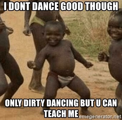 Success African Kid - I DonT dance good though  Only dirty dancing but u can teach me