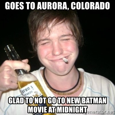 Good luck drunk - Goes to aurora, Colorado glad to not go to new batman movie at midnight