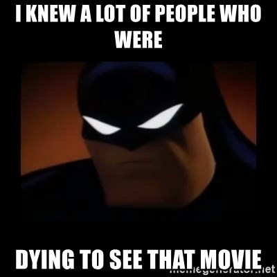 Disapproving Batman - I knew a lot of people who were dying to see that movie