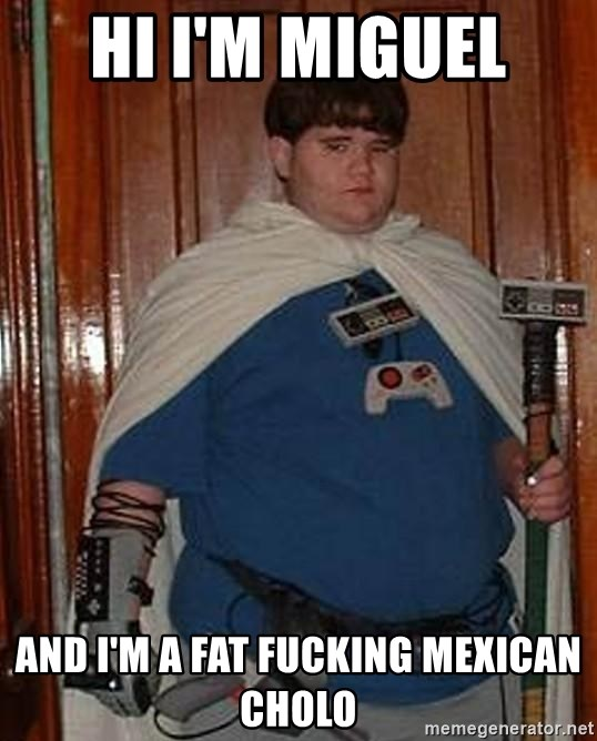Hi Im Miguel And Im A Fat Fucking Mexican Cholo Fat Nerd Meme