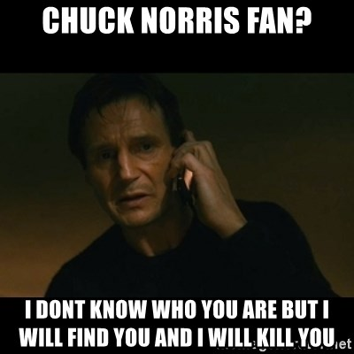 liam neeson taken - chuck norris fan? i dont know who you are but i will find you and i will kill you